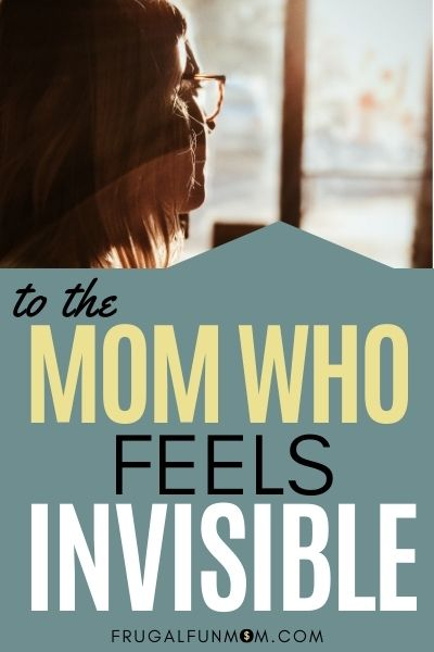 To The Mom Who Feels Invisible   Frugal Fun Mom